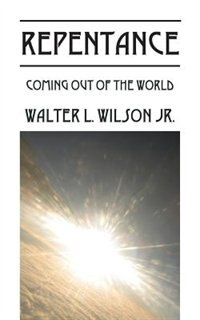 Repentance: Coming Out Of The World by Walter L. Wilson Jr.