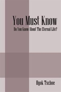 You Must Know: Do You Know About The Eternal Life? by Hyok Tschoe