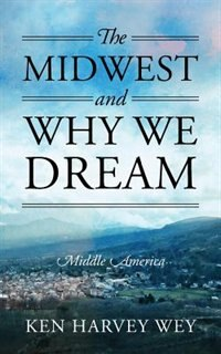 The Midwest And Why We Dream: Middle America by Ken Harvey Wey