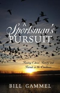 A Sportsman's Pursuit: Finding Christ, Family And Friends In The Outdoors by Bill Gammel