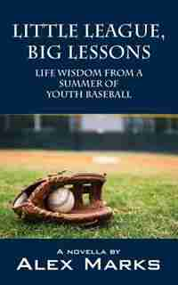 Little League, Big Lessons: Life Wisdom From A Summer Of Youth Baseball by Alex Marks