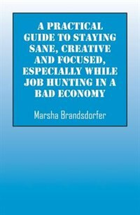 A Practical Guide To Staying Sane, Creative And Focused, Especially While Job Hunting In A Bad Economy by Marsha Brandsdorfer