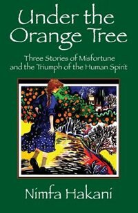 Under The Orange Tree: Three Stories Of Misfortune And The Triumph Of The Human Spirit by Nimfa Hakani