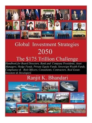 Global Investment Strategies 2050 The $175 Trillion Challenge: Handbook For Board Directors, Bank And Company Presidents, Asset Managers, Hedge Funds, Private Equ by Ranjit K Bhandari
