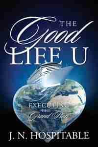 The Good Life U: Executing The Grand Plan by J. N. Hospitable