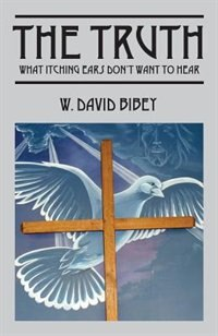 The Truth: What Itching Ears Don't Want To Hear by W. David Bibey