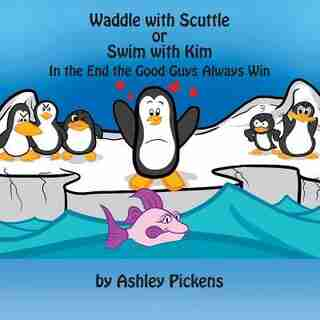 Waddle With Scuttle Or Swim With Kim: In The End The Good Guys Always Win by Ashley Pickens