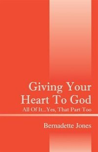 Giving Your Heart To God: All Of It...yes, That Part Too by Bernadette Jones