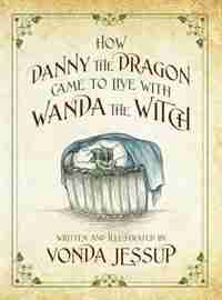How Danny The Dragon Came To Live With Wanda The Witch by Vonda Jessup