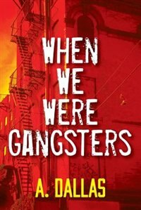 When We Were Gangsters by A. Dallas