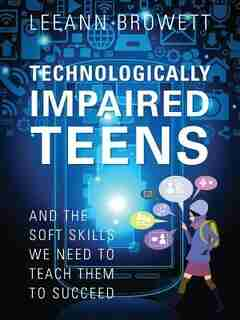 Technologically Impaired Teens: And The Soft Skills We Need To Teach Them To Succeed by Leeann Browett