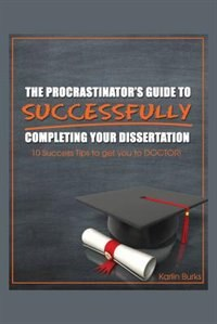 The Procrastinator's Guide To Successfully Completing Your Dissertation: 10 Success Tips To Get You To Doctor! by Karlin Burks