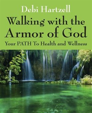 Walking With The Armor Of God: Your Path To Health And Wellness by Debi Hartzell