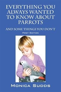 Everything You Always Wanted To Know About Parrots: And Some Things You Don't by Monica Sudds
