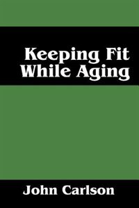 Keeping Fit While Aging by John Carlson
