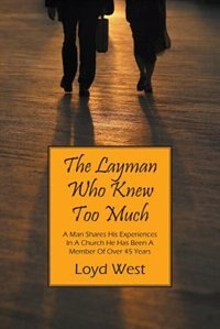 The Layman Who Knew Too Much: A Man Shares His Experiences In A Church He Has Been A Member Of Over 45 Years by Loyd West