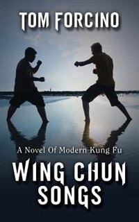 Wing Chun Songs: A Novel Of Modern Kung Fu by Tom Forcino