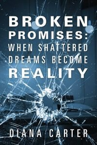 Broken Promises: When Shattered Dreams Become Reality by Diana Carter