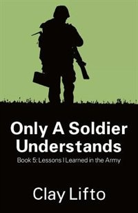 Only A Soldier Understands - Book 5: Lessons I Learned In The Army by Clay Lifto