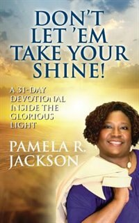 Don't Let 'em Take Your Shine! A 31-day Devotional Inside The Glorious Light by Pamela R. Jackson