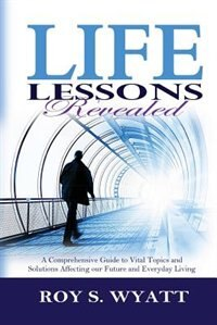 Life Lessons Revealed: A Comprehensive Guide To Vital Topics And Solutions Affecting Our Future And Everyday Living by Roy S. Wyatt