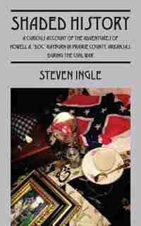 Shaded History: A Curious Account Of The Adventures Of Howell A. Doc Rayburn In Prairie County Arkansas During The by Steven Ingle