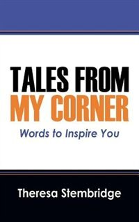 Tales From My Corner: Words To Inspire You by Theresa Stembridge