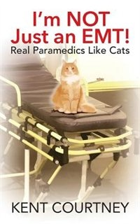 I'm Not Just An Emt! Real Paramedics Like Cats by Kent Courtney