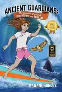Ancient Guardians: The Hawaiian Legend Of Sharktooth And Hawkeye by Kanani Hurley