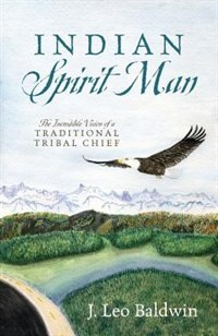 Indian Spirit Man: The Incredible Vision Of A Traditional Tribal Chief by J Leo Baldwin