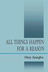 All Things Happen For A Reason by Okey Ajaegbu