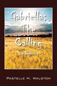 Gabriella: The Calling - The Beginning by Pastelle H. Walston