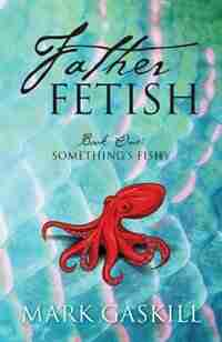 Father Fetish: Book One: Something's Fishy by Mark Gaskill