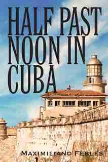 Half Past Noon In Cuba by Maximiliano Febles