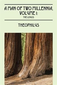 Man Of Two Millennia, Volume 1: The Logos by Theophilus