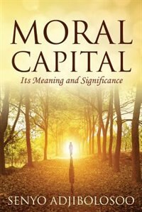 Moral Capital: Its Meaning And Significance by Senyo Adjibolosoo