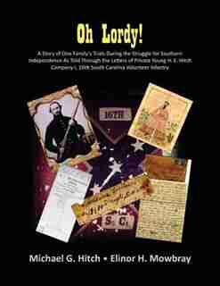 Oh Lordy! A Story Of One Family's Trials During The Struggle For Southern Independence As Told Through The Letters Of Private Young H. E. Hitch Of The 16th South Carolina Infantry by Michael G Hitch