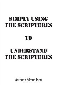 Simply Using The Scriptures To Understand The Scriptures by Anthony Edmondson