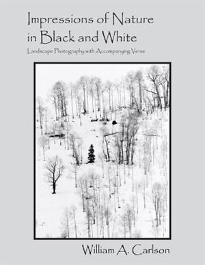 Impressions Of Nature In Black And White: Landscape Photography With Accompanying Verse by William A Carlson