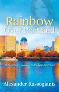 Rainbow Over Portland: A Spiritual Journey To Redeem Lost Love by Alexander Rassogianis