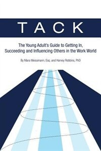 Tack: The Young Adult's Guide To Getting In, Succeeding And Influencing Others In The Work World by Esq. Mara Weissmann