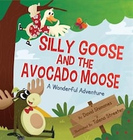 Silly Goose And The Avocado Moose: A Wonderful Adventure