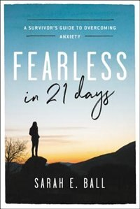Fearless In 21 Days: A Survivor's Guide To Overcoming Anxiety by Sarah E. Ball