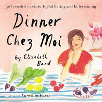 Book Dinner Chez Moi: 50 French Secrets To Joyful Eating And Entertaining by Elizabeth Bard