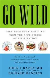 Go Wild: Free Your Body And Mind From The Afflictions Of Civilization de John J. Ratey