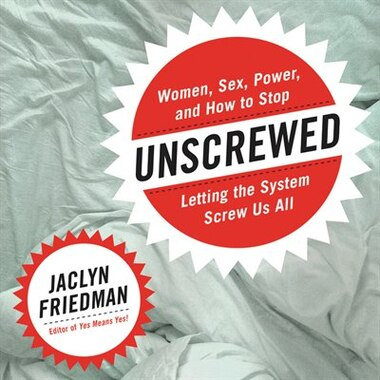Unscrewed: Women, Sex, Power, And How To Stop Letting The System Screw Us All by Jaclyn Friedman