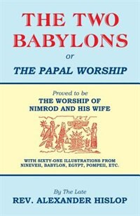 The Two Babylons, or the Papal Worship by Alexander Hislop
