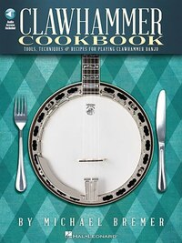 Clawhammer Cookbook: Tools, Techniques & Recipes For Playing Clawhammer Banjo