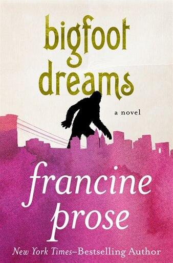 Bigfoot Dreams: A Novel by Francine Prose
