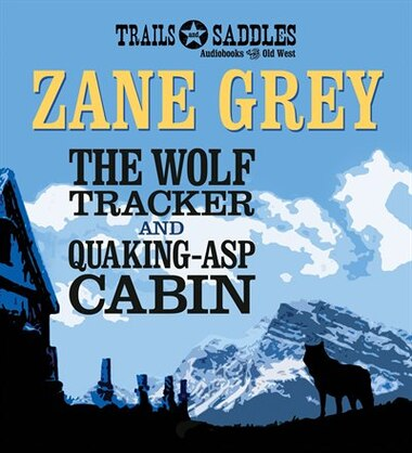 The Wolf Tracker and Quaking-Asp Cabin by Zane Grey